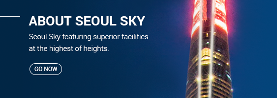 ABOUT SEOUL SKY Seoul Sky featuring superior facilities at the highest of heights. Go Now
